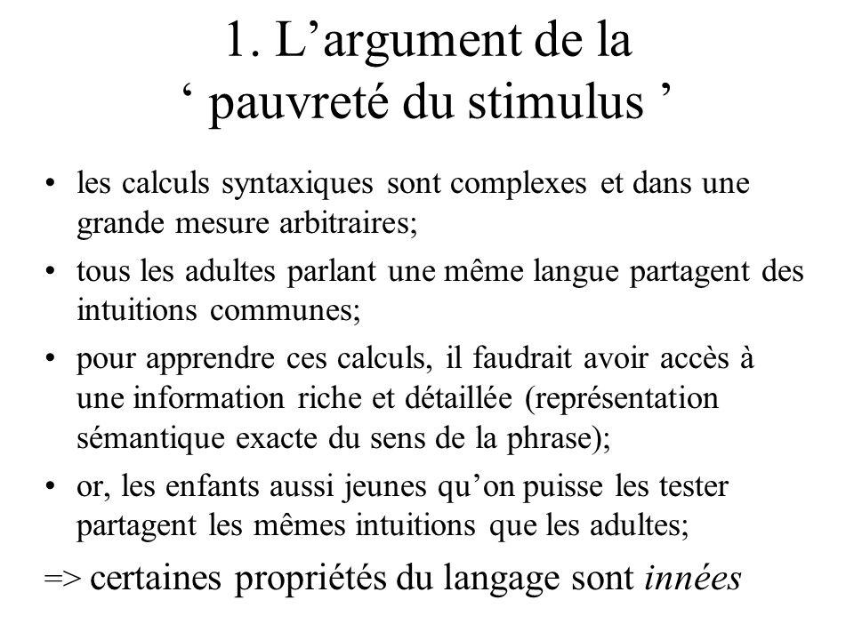 1. Largument de la pauvreté du stimulus les calculs syntaxiques sont complexes et dans une grande mesure arbitraires; tous les adultes parlant une mêm