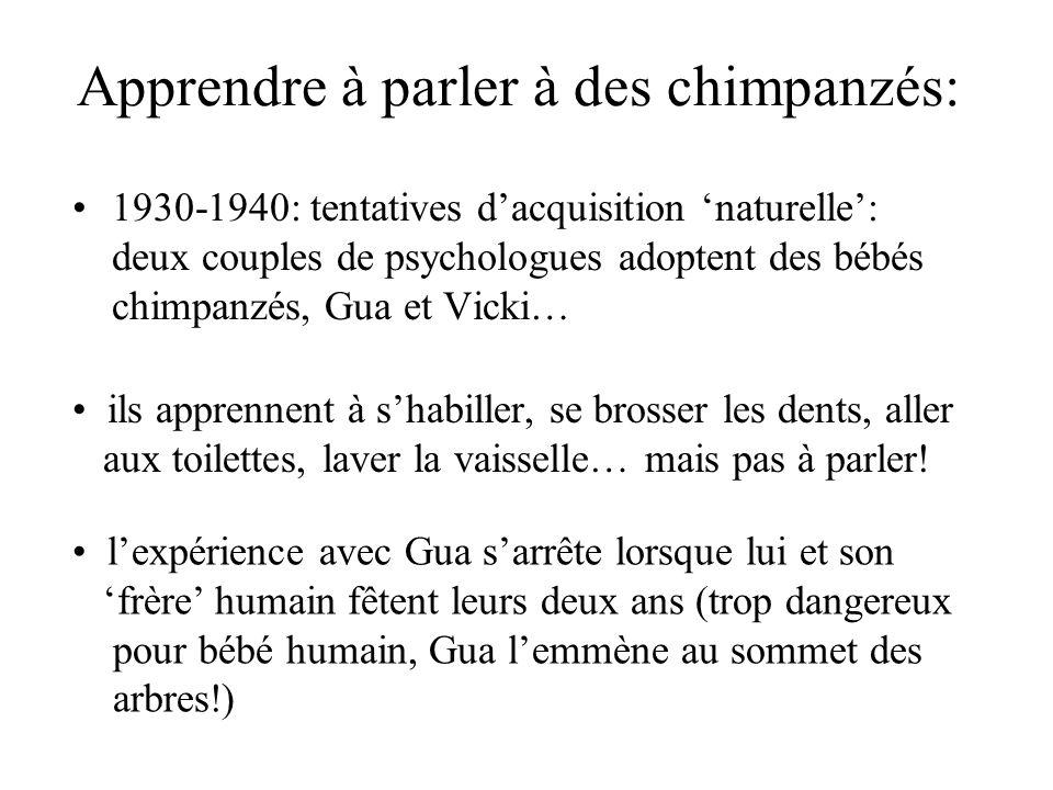 Apprendre à parler à des chimpanzés: 1930-1940: tentatives dacquisition naturelle: deux couples de psychologues adoptent des bébés chimpanzés, Gua et Vicki… ils apprennent à shabiller, se brosser les dents, aller aux toilettes, laver la vaisselle… mais pas à parler.