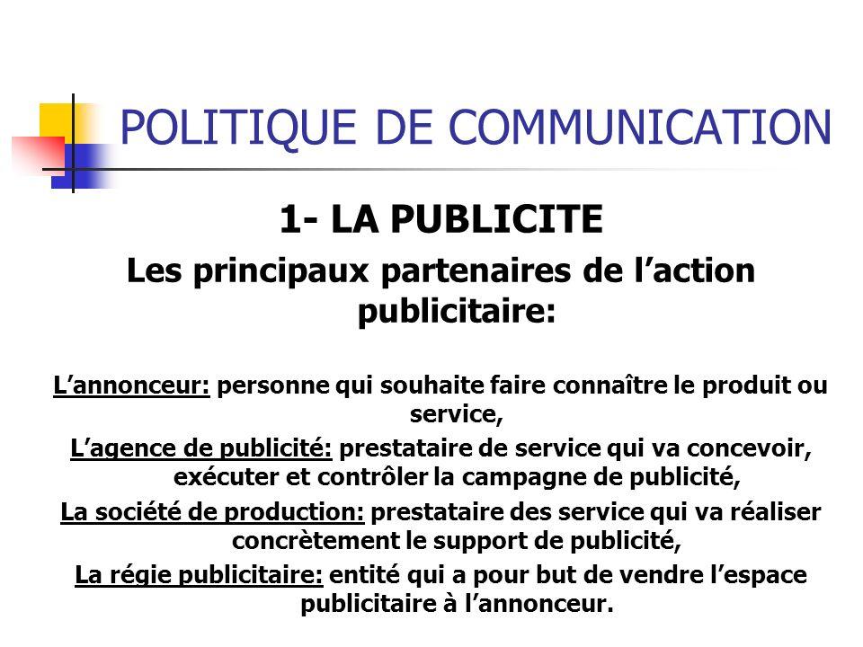 POLITIQUE DE COMMUNICATION 1- LA PUBLICITE Les principaux partenaires de laction publicitaire: Lannonceur: personne qui souhaite faire connaître le pr