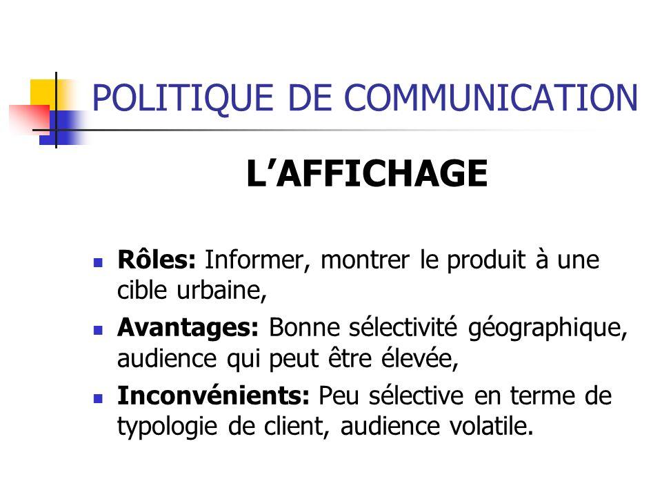 POLITIQUE DE COMMUNICATION LAFFICHAGE Rôles: Informer, montrer le produit à une cible urbaine, Avantages: Bonne sélectivité géographique, audience qui