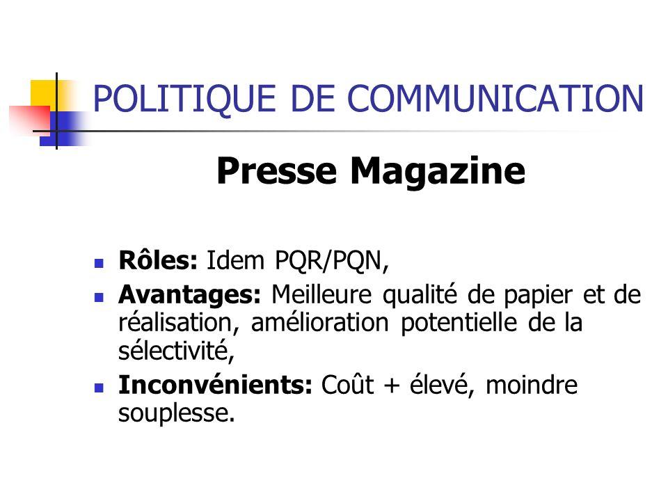 POLITIQUE DE COMMUNICATION Presse Magazine Rôles: Idem PQR/PQN, Avantages: Meilleure qualité de papier et de réalisation, amélioration potentielle de