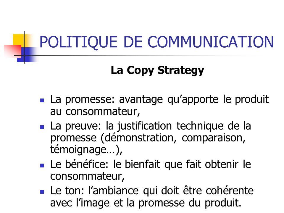 POLITIQUE DE COMMUNICATION La Copy Strategy La promesse: avantage quapporte le produit au consommateur, La preuve: la justification technique de la pr