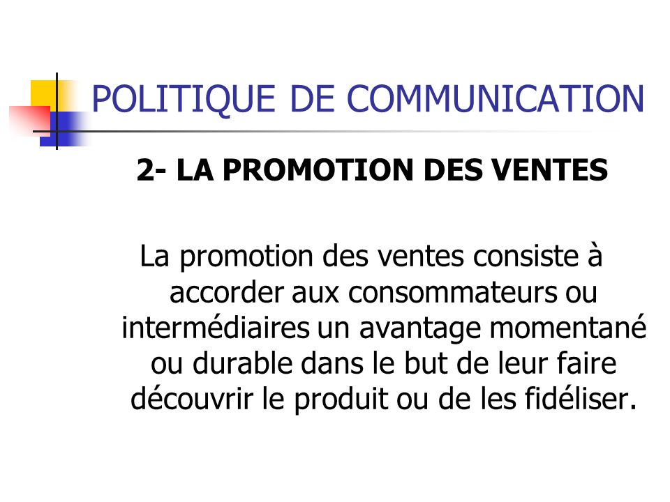 POLITIQUE DE COMMUNICATION 2- LA PROMOTION DES VENTES La promotion des ventes consiste à accorder aux consommateurs ou intermédiaires un avantage mome