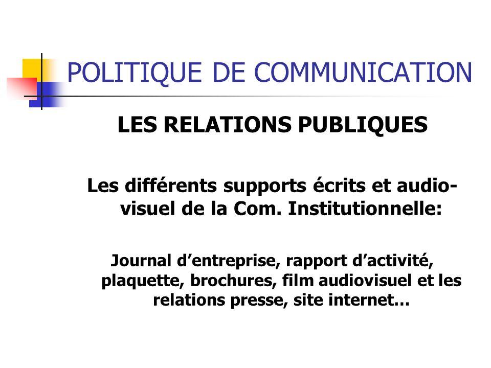 POLITIQUE DE COMMUNICATION LES RELATIONS PUBLIQUES Les différents supports écrits et audio- visuel de la Com. Institutionnelle: Journal dentreprise, r
