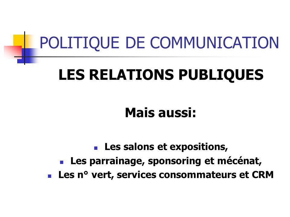 POLITIQUE DE COMMUNICATION LES RELATIONS PUBLIQUES Mais aussi: Les salons et expositions, Les parrainage, sponsoring et mécénat, Les n° vert, services