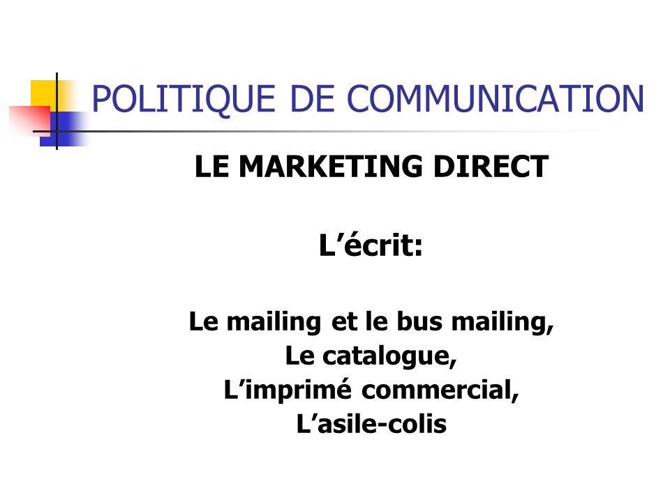 POLITIQUE DE COMMUNICATION LE MARKETING DIRECT Lécrit: Le mailing et le bus mailing, Le catalogue, Limprimé commercial, Lasile-colis