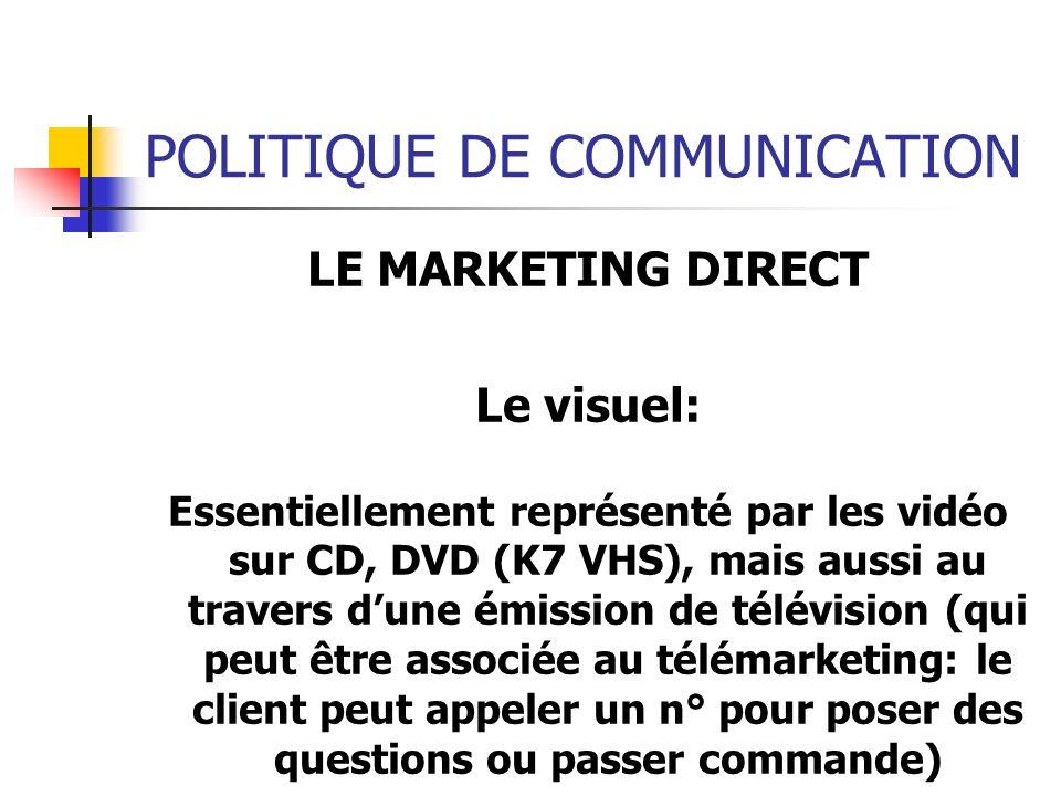 POLITIQUE DE COMMUNICATION LE MARKETING DIRECT Le visuel: Essentiellement représenté par les vidéo sur CD, DVD (K7 VHS), mais aussi au travers dune ém