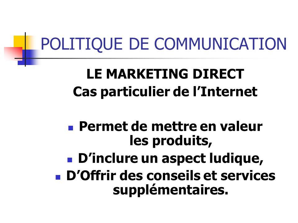 POLITIQUE DE COMMUNICATION LE MARKETING DIRECT Cas particulier de lInternet Permet de mettre en valeur les produits, Dinclure un aspect ludique, DOffr