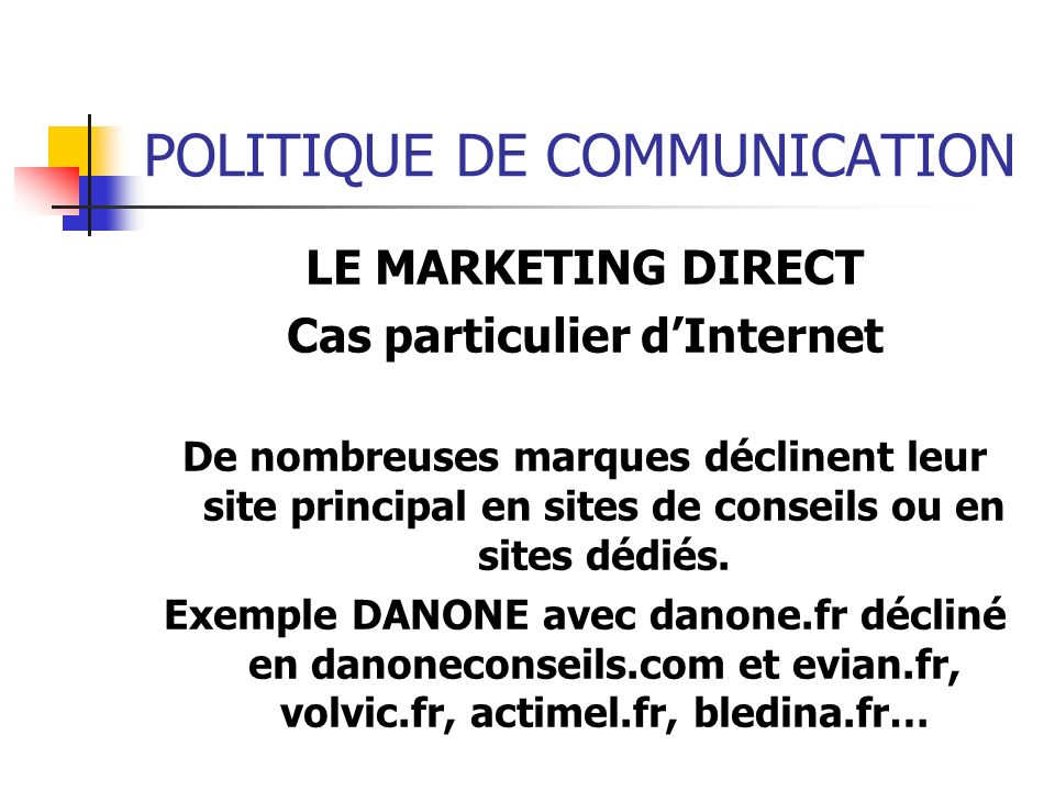 POLITIQUE DE COMMUNICATION LE MARKETING DIRECT Cas particulier dInternet De nombreuses marques déclinent leur site principal en sites de conseils ou e