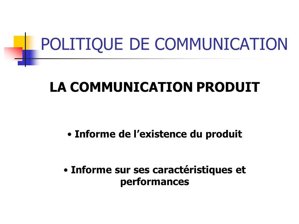 POLITIQUE DE COMMUNICATION LA COMMUNICATION PRODUIT Informe de lexistence du produit Informe sur ses caractéristiques et performances