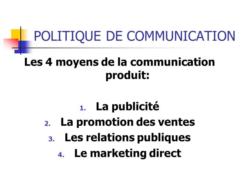 POLITIQUE DE COMMUNICATION Les 4 moyens de la communication produit: 1. La publicité 2. La promotion des ventes 3. Les relations publiques 4. Le marke