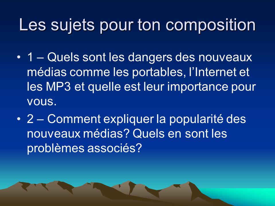 Les sujets pour ton composition 1 – Quels sont les dangers des nouveaux médias comme les portables, lInternet et les MP3 et quelle est leur importance