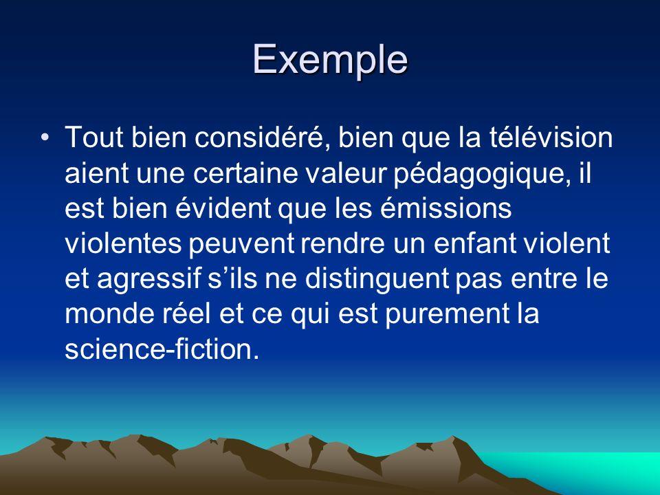 Exemple Tout bien considéré, bien que la télévision aient une certaine valeur pédagogique, il est bien évident que les émissions violentes peuvent ren