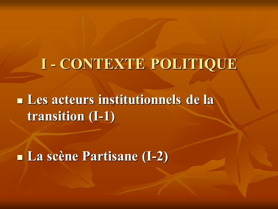 I - CONTEXTE POLITIQUE Les acteurs institutionnels de la transition (I-1) Les acteurs institutionnels de la transition (I-1) La scène Partisane (I-2)