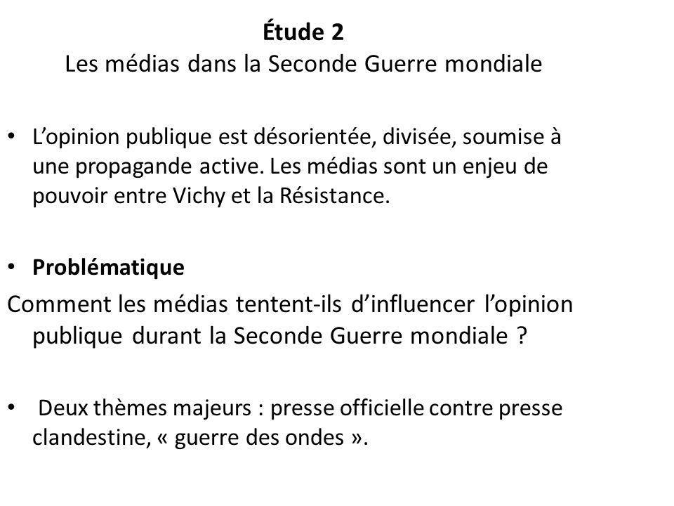 Étude 2 Les médias dans la Seconde Guerre mondiale Lopinion publique est désorientée, divisée, soumise à une propagande active. Les médias sont un enj