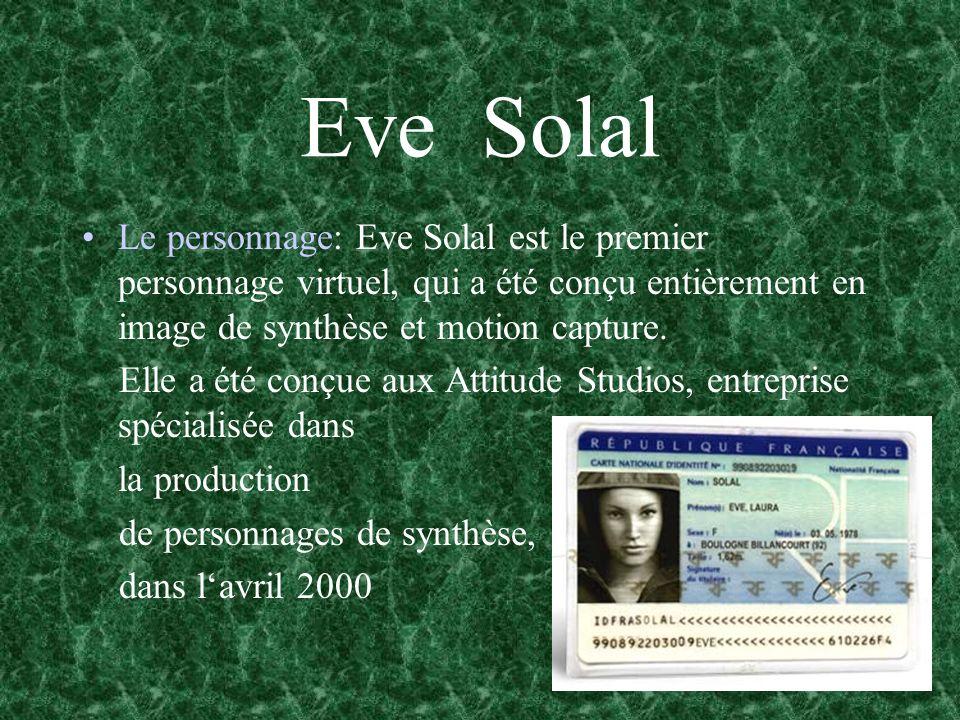 Eve Solal Le personnage: Eve Solal est le premier personnage virtuel, qui a été conçu entièrement en image de synthèse et motion capture. Elle a été c