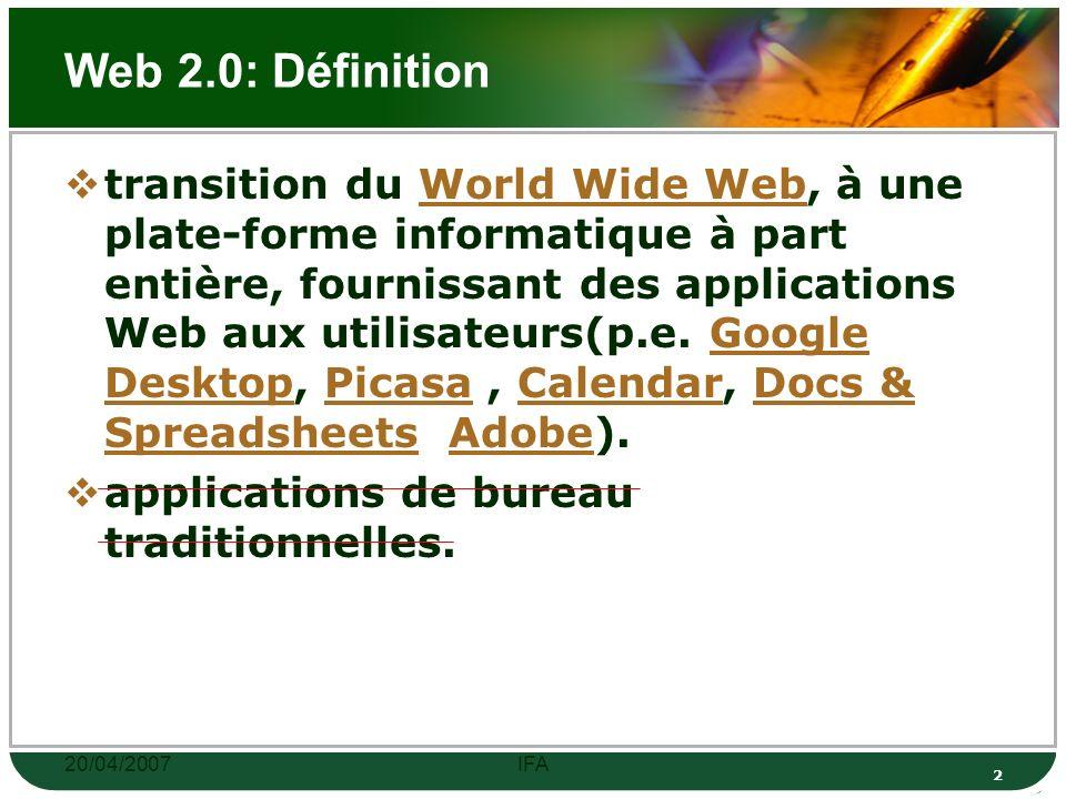 20/04/2007IFA 12 Web 2.0: Quelques services Web 2.0 Wikipedia AdSense Del.icio.us Flickr (Yahoo!) Flickr LinkedFeed Orb Networks Netvibes (portail) Netvibes StumbleUpon Technorati Last.fm Dailymotion YouTube Wikio Exalead (moteur de recherche) Exalead AgoraVox Etoody My Virtual OS (bureau virtuel) My Virtual OSbureau virtuel …