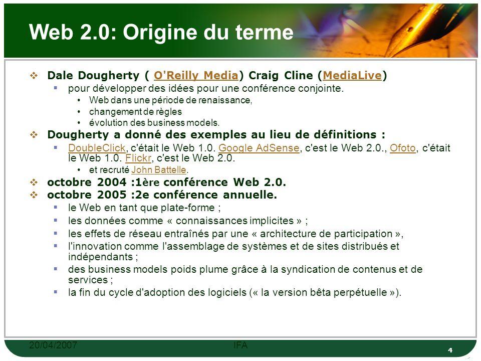 20/04/2007IFA 4 Web 2.0: Origine du terme Dale Dougherty ( O Reilly Media) Craig Cline (MediaLive)O Reilly MediaMediaLive pour développer des idées pour une conférence conjointe.
