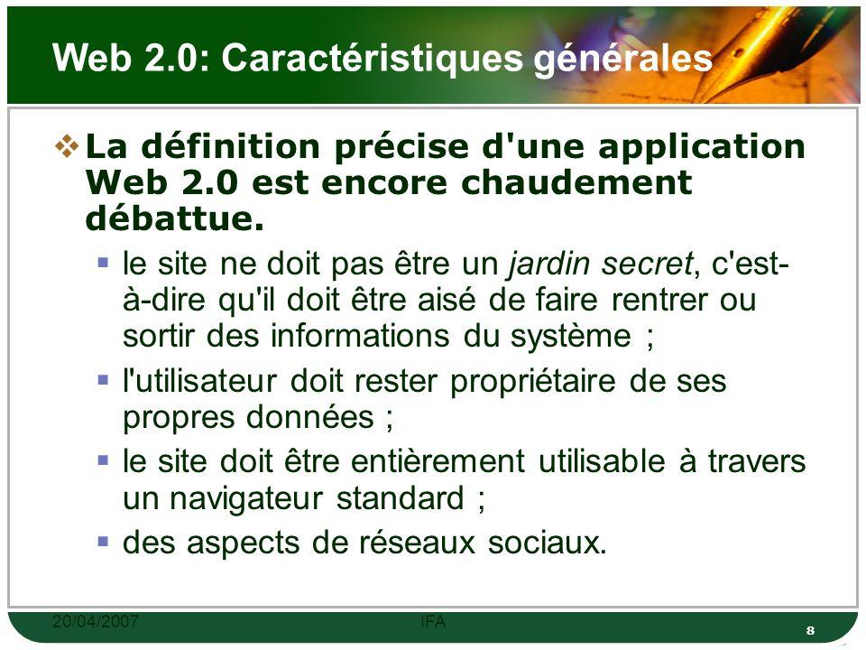 20/04/2007IFA 8 Web 2.0: Caractéristiques générales La définition précise d une application Web 2.0 est encore chaudement débattue.