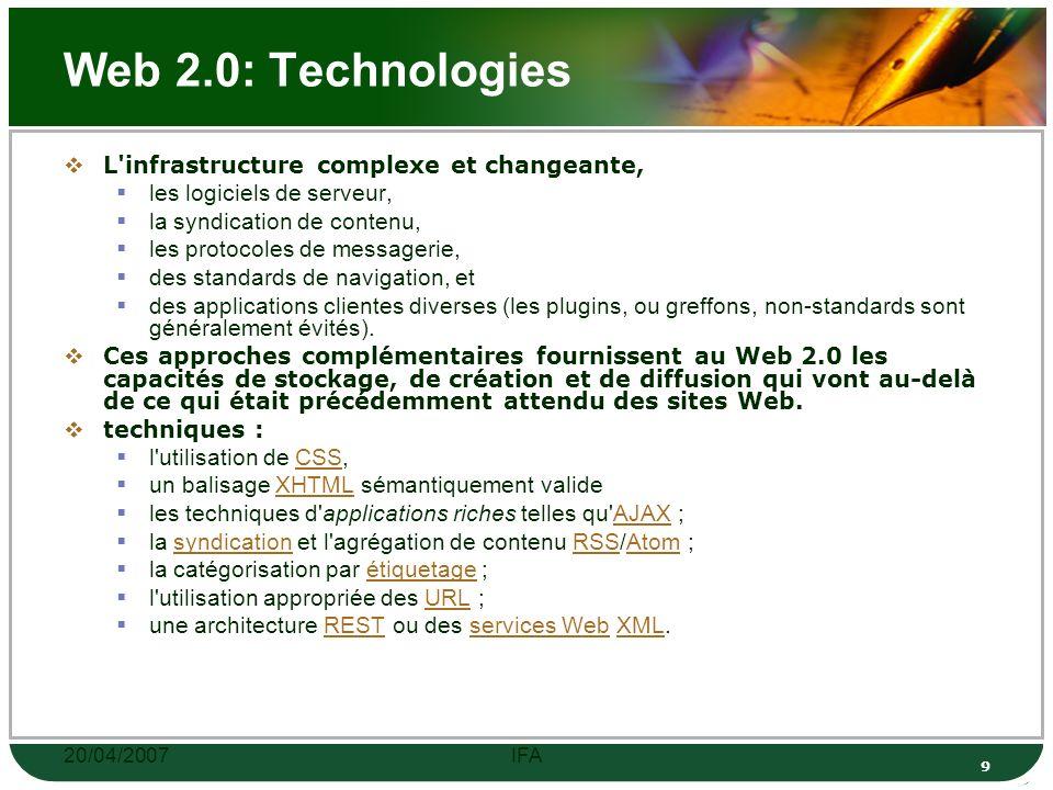 20/04/2007IFA 9 Web 2.0: Technologies L infrastructure complexe et changeante, les logiciels de serveur, la syndication de contenu, les protocoles de messagerie, des standards de navigation, et des applications clientes diverses (les plugins, ou greffons, non-standards sont généralement évités).