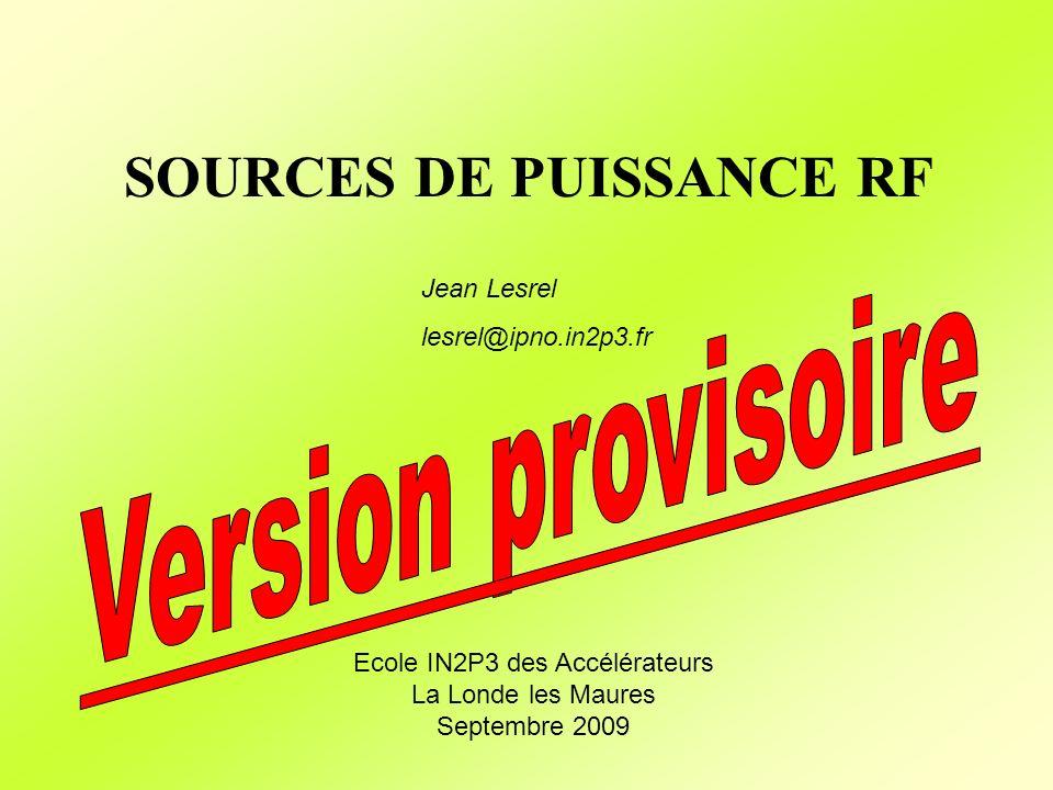 SOURCES DE PUISSANCE RF Jean Lesrel lesrel@ipno.in2p3.fr Ecole IN2P3 des Accélérateurs La Londe les Maures Septembre 2009