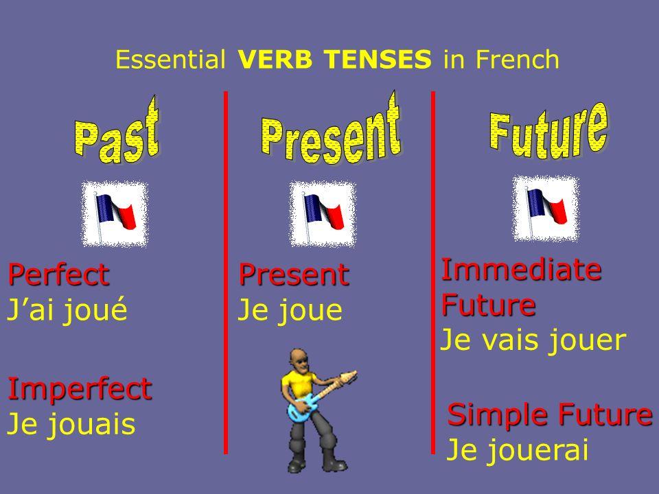 Essential VERB TENSES in French Perfect Jai joué Imperfect Je jouais Present Je joue Immediate Future Je vais jouer Simple Future Je jouerai