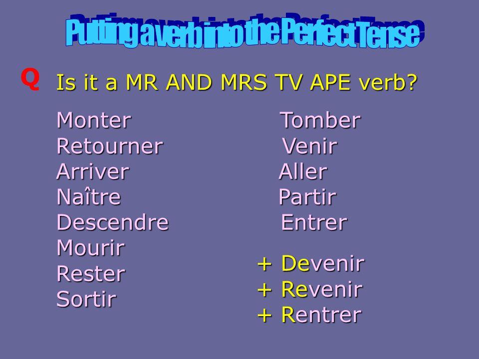 Q Is it a MR AND MRS TV APE verb? Monter Tomber Retourner Venir Arriver Aller Naître Partir Descendre Entrer Mourir Rester Sortir + Devenir + Revenir