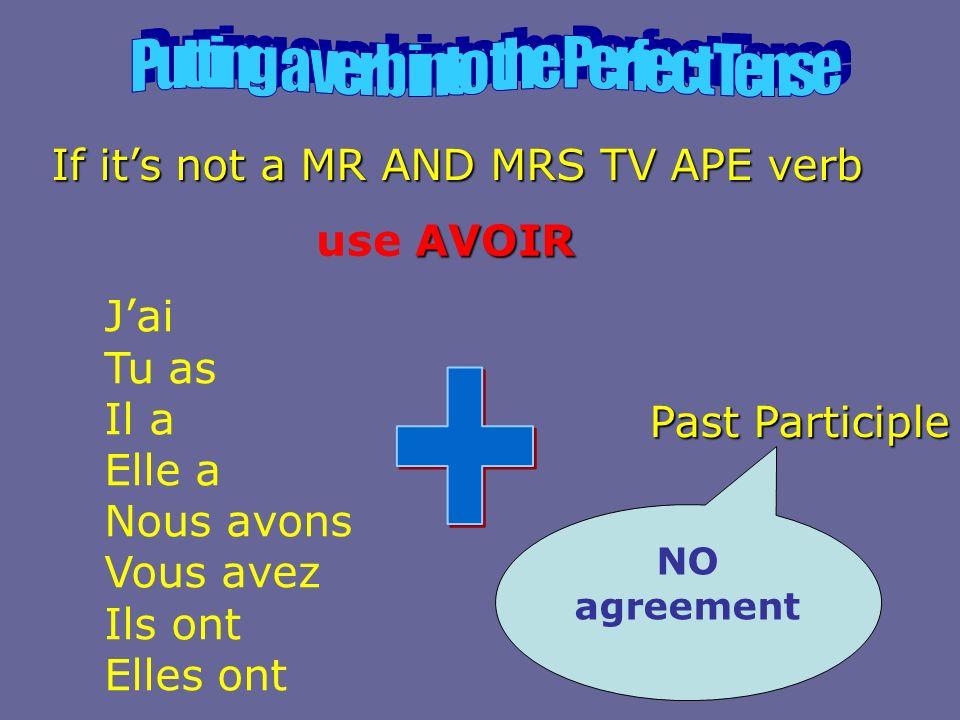 If its not a MR AND MRS TV APE verb AVOIR use AVOIR Jai Tu as Il a Elle a Nous avons Vous avez Ils ont Elles ont Past Participle NO agreement
