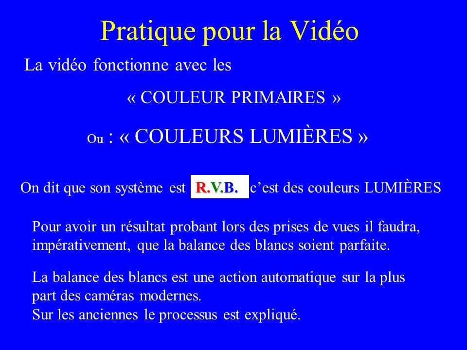 Pratique pour la Vidéo La vidéo fonctionne avec les « COULEUR PRIMAIRES » On dit que son système est R.V.B. Pour avoir un résultat probant lors des pr