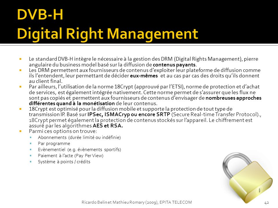 Le standard DVB-H intègre le nécessaire à la gestion des DRM (Digital Rights Management), pierre angulaire du business model basé sur la diffusion de