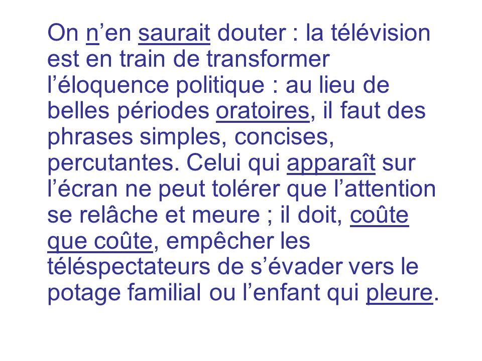 On nen saurait douter : la télévision est en train de transformer léloquence politique : au lieu de belles périodes oratoires, il faut des phrases sim