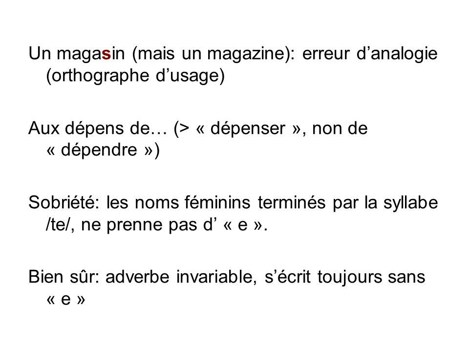 Un magasin (mais un magazine): erreur danalogie (orthographe dusage) Aux dépens de… (> « dépenser », non de « dépendre ») Sobriété: les noms féminins