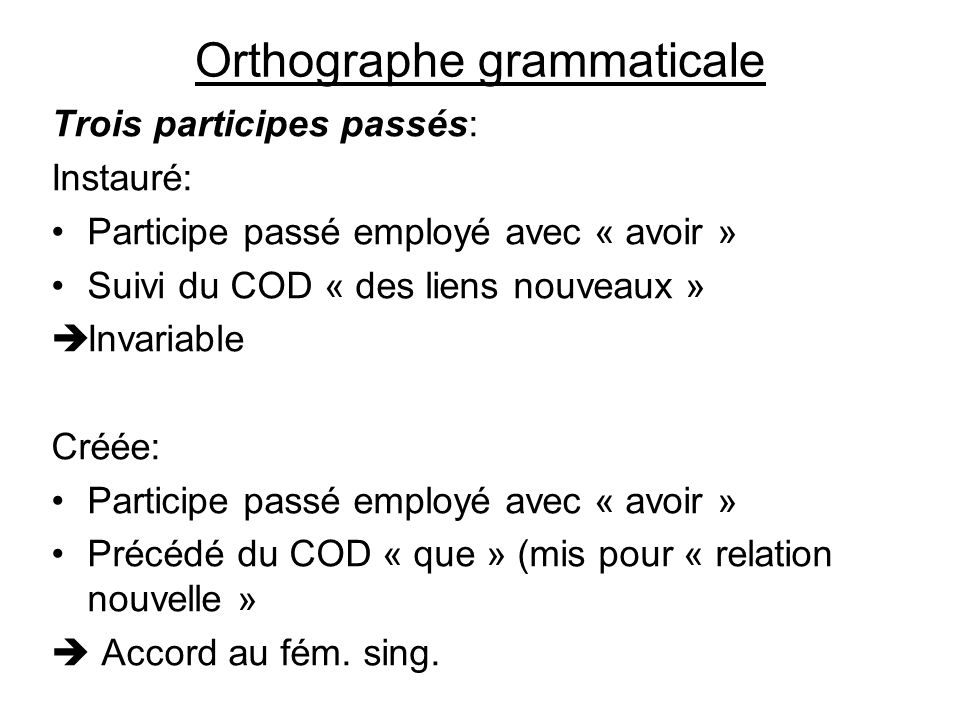 Orthographe grammaticale Trois participes passés: Instauré: Participe passé employé avec « avoir » Suivi du COD « des liens nouveaux » Invariable Créé
