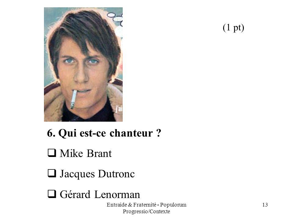 Entraide & Fraternité - Populorum Progressio/Contexte 13 6. Qui est-ce chanteur ? Mike Brant Jacques Dutronc Gérard Lenorman (1 pt)