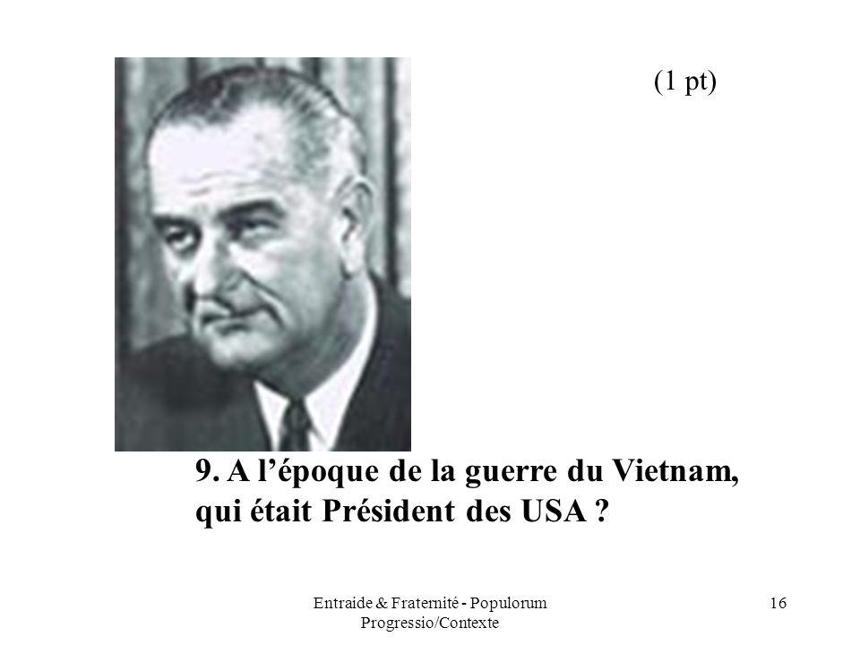 Entraide & Fraternité - Populorum Progressio/Contexte 16 9. A lépoque de la guerre du Vietnam, qui était Président des USA ? (1 pt)