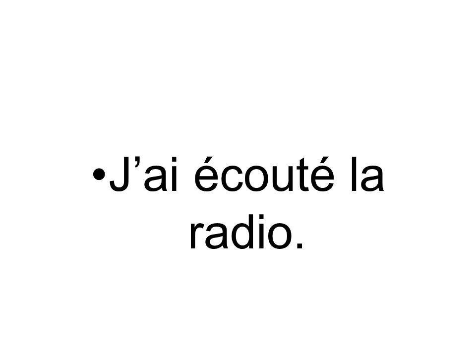 Jai écouté la radio.