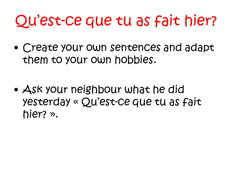 Quest-ce que tu as fait hier.Create your own sentences and adapt them to your own hobbies.