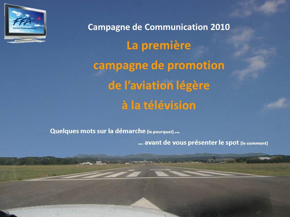 Campagne de Communication 2010 La première campagne de promotion de laviation légère à la télévision Quelques mots sur la démarche (le pourquoi) … … avant de vous présenter le spot (le comment)