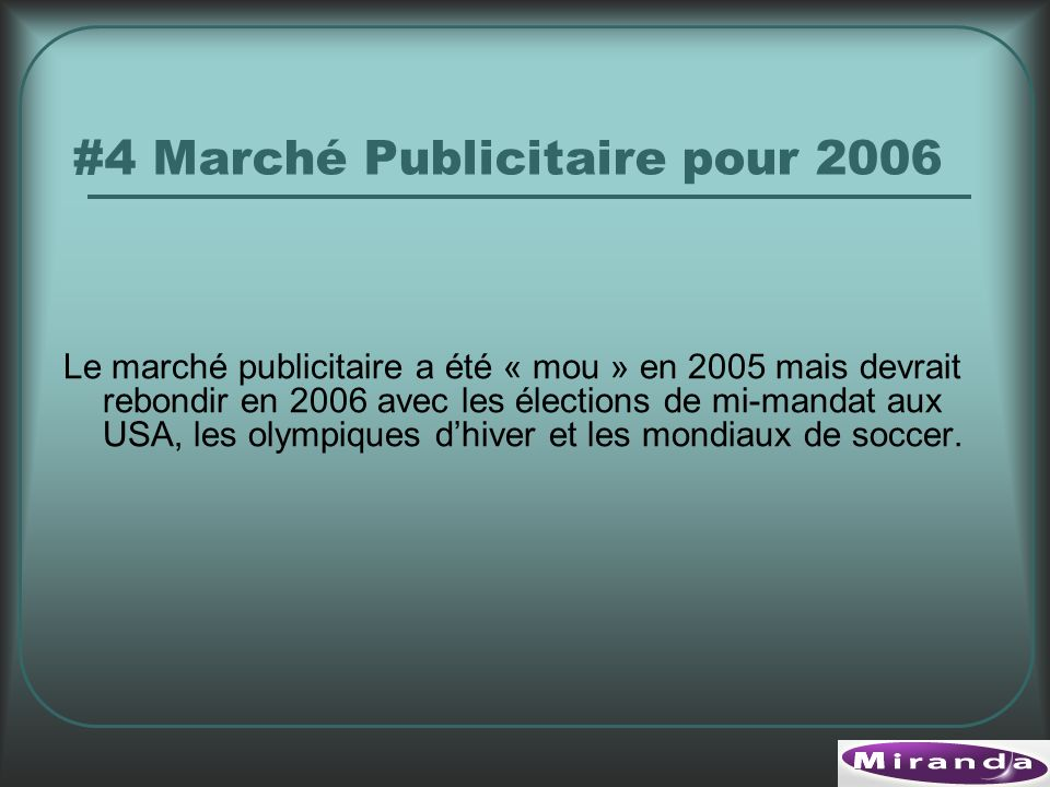 #4 Marché Publicitaire pour 2006 Le marché publicitaire a été « mou » en 2005 mais devrait rebondir en 2006 avec les élections de mi-mandat aux USA, les olympiques dhiver et les mondiaux de soccer.