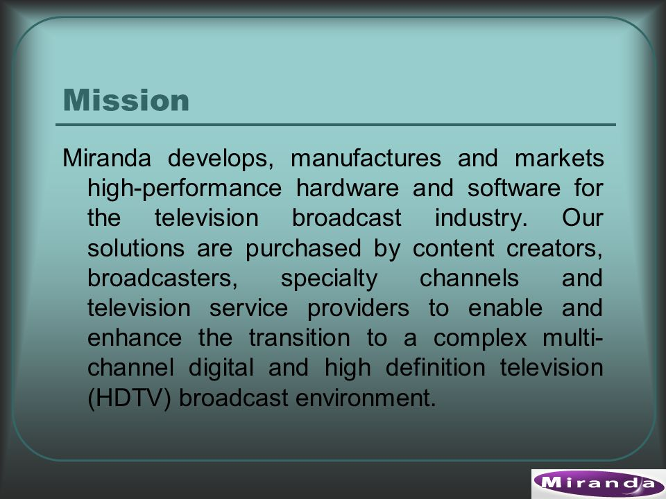 Mission Miranda develops, manufactures and markets high-performance hardware and software for the television broadcast industry.