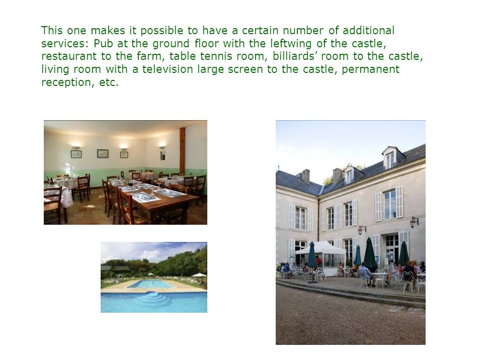 This one makes it possible to have a certain number of additional services: Pub at the ground floor with the leftwing of the castle, restaurant to the farm, table tennis room, billiards room to the castle, living room with a television large screen to the castle, permanent reception, etc.