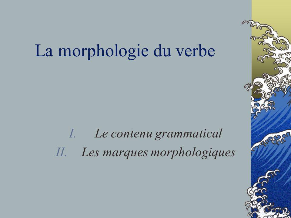 La morphologie du verbe I.Le contenu grammatical II.Les marques morphologiques