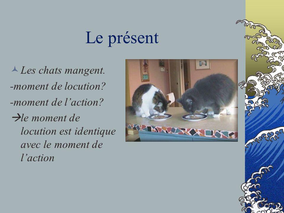 Le présent Les chats mangent. -moment de locution? -moment de laction? le moment de locution est identique avec le moment de laction