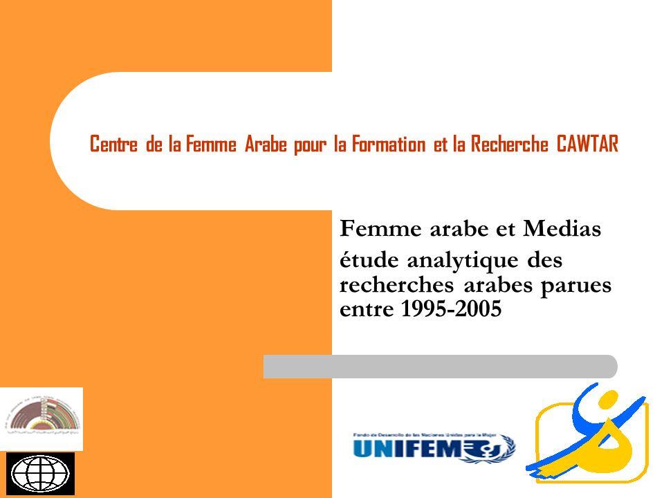 11 Femme arabe et Medias étude analytique des recherches arabes parues entre 1995-2005 Centre de la Femme Arabe pour la Formation et la Recherche CAWTAR