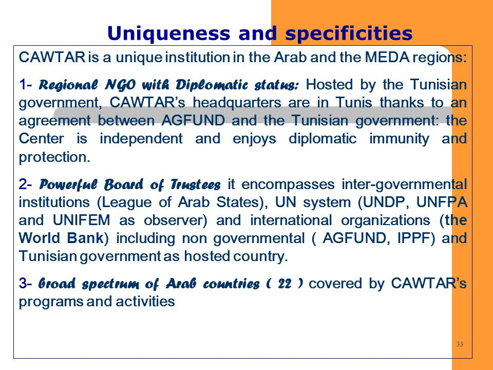 33 Uniqueness and specificities CAWTAR is a unique institution in the Arab and the MEDA regions: 1- Regional NGO with Diplomatic status: Hosted by the
