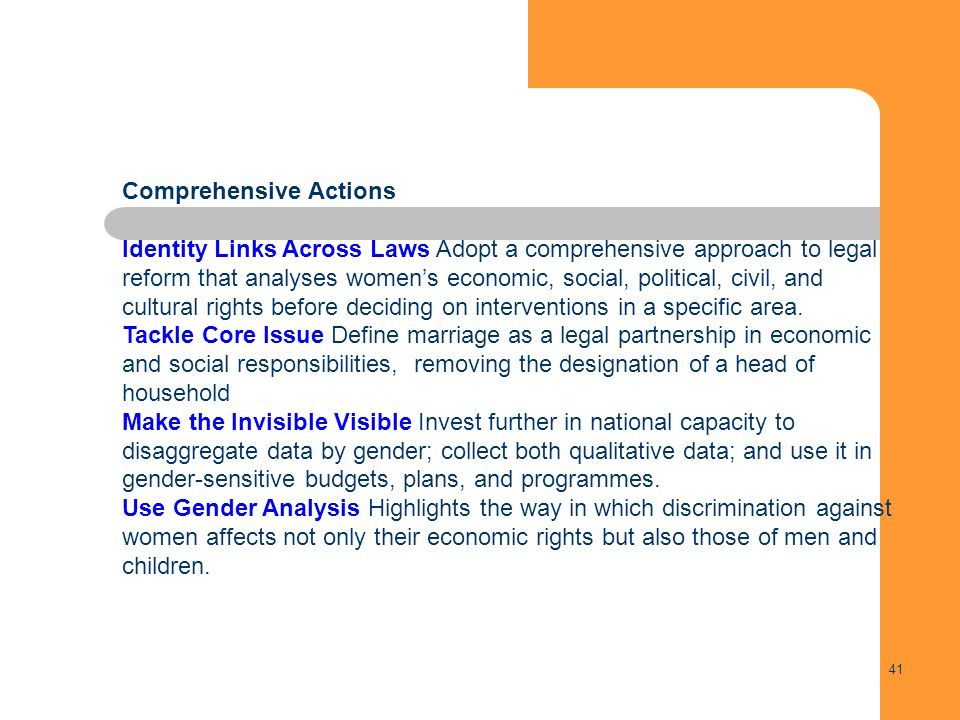 41 Comprehensive Actions Identity Links Across Laws Adopt a comprehensive approach to legal reform that analyses womens economic, social, political, civil, and cultural rights before deciding on interventions in a specific area.