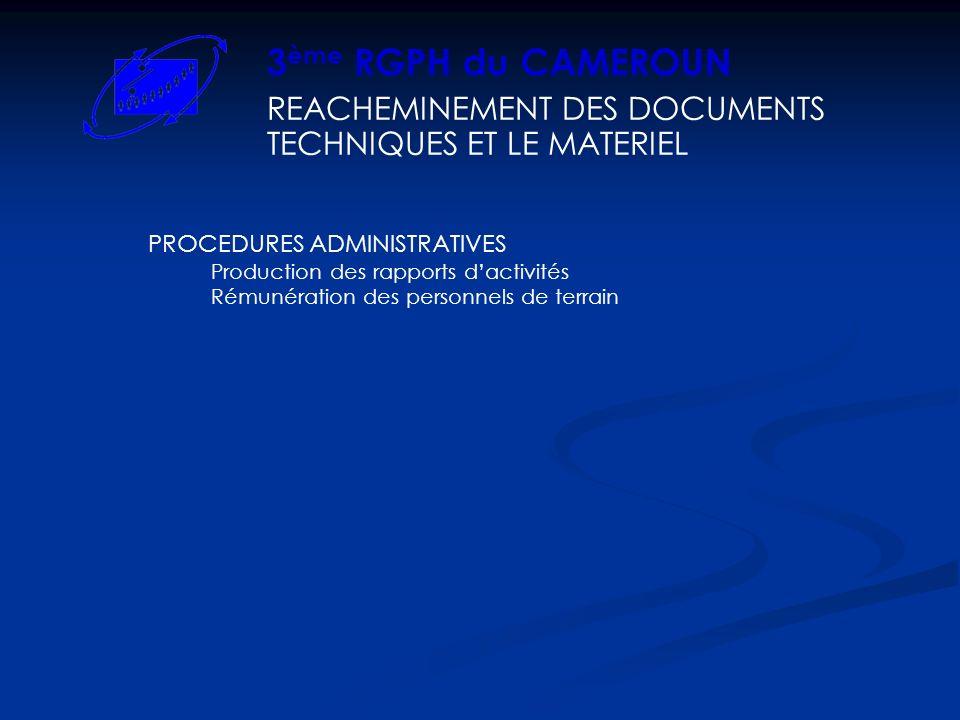 REACHEMINEMENT DES DOCUMENTS TECHNIQUES ET LE MATERIEL 3 ème RGPH du CAMEROUN PROCEDURES ADMINISTRATIVES Production des rapports dactivités Rémunération des personnels de terrain