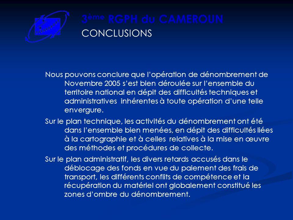 CONCLUSIONS 3 ème RGPH du CAMEROUN Nous pouvons conclure que lopération de dénombrement de Novembre 2005 sest bien déroulée sur lensemble du territoire national en dépit des difficultés techniques et administratives inhérentes à toute opération dune telle envergure.