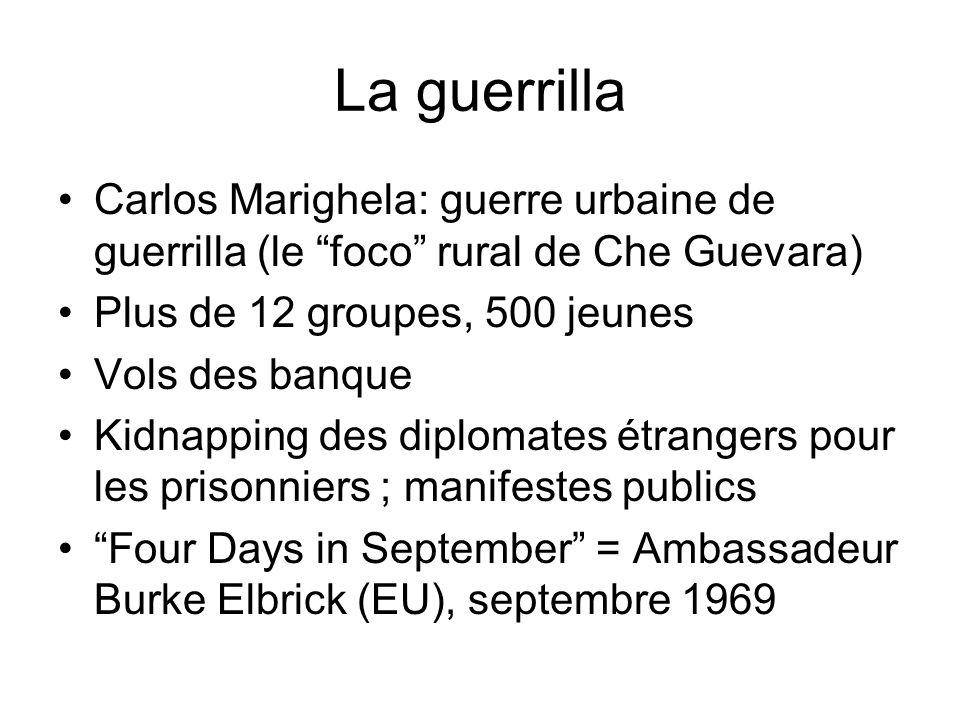 La guerrilla Carlos Marighela: guerre urbaine de guerrilla (le foco rural de Che Guevara) Plus de 12 groupes, 500 jeunes Vols des banque Kidnapping des diplomates étrangers pour les prisonniers ; manifestes publics Four Days in September = Ambassadeur Burke Elbrick (EU), septembre 1969