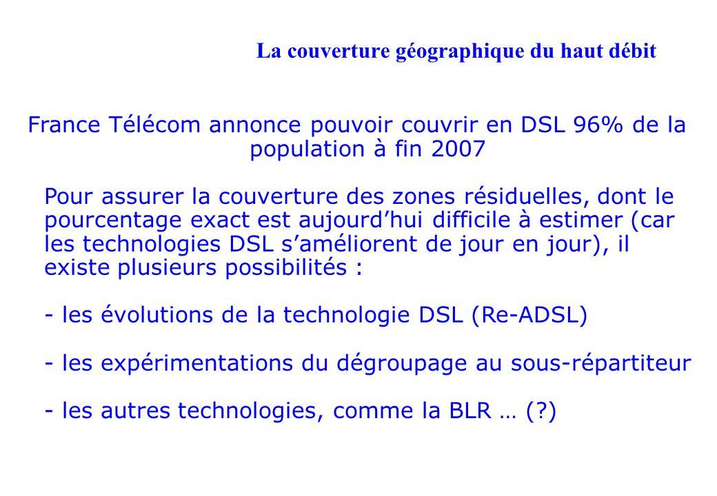 La couverture géographique du haut débit France Télécom annonce pouvoir couvrir en DSL 96% de la population à fin 2007 Pour assurer la couverture des zones résiduelles, dont le pourcentage exact est aujourdhui difficile à estimer (car les technologies DSL saméliorent de jour en jour), il existe plusieurs possibilités : - les évolutions de la technologie DSL (Re-ADSL) - les expérimentations du dégroupage au sous-répartiteur - les autres technologies, comme la BLR … (?)